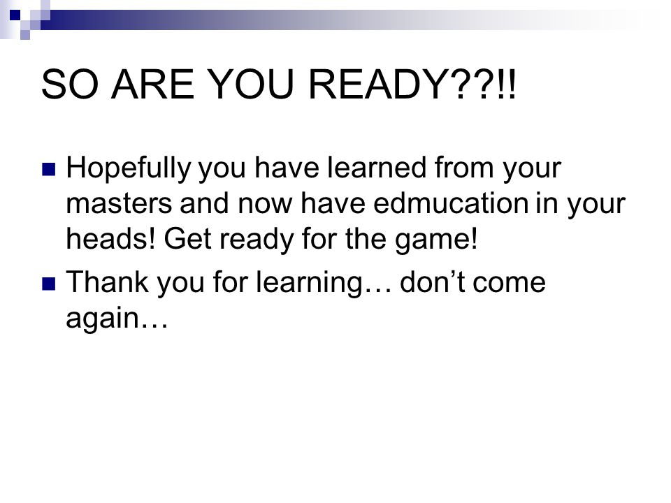 SO ARE YOU READY !! Hopefully you have learned from your masters and now have edmucation in your heads! Get ready for the game!