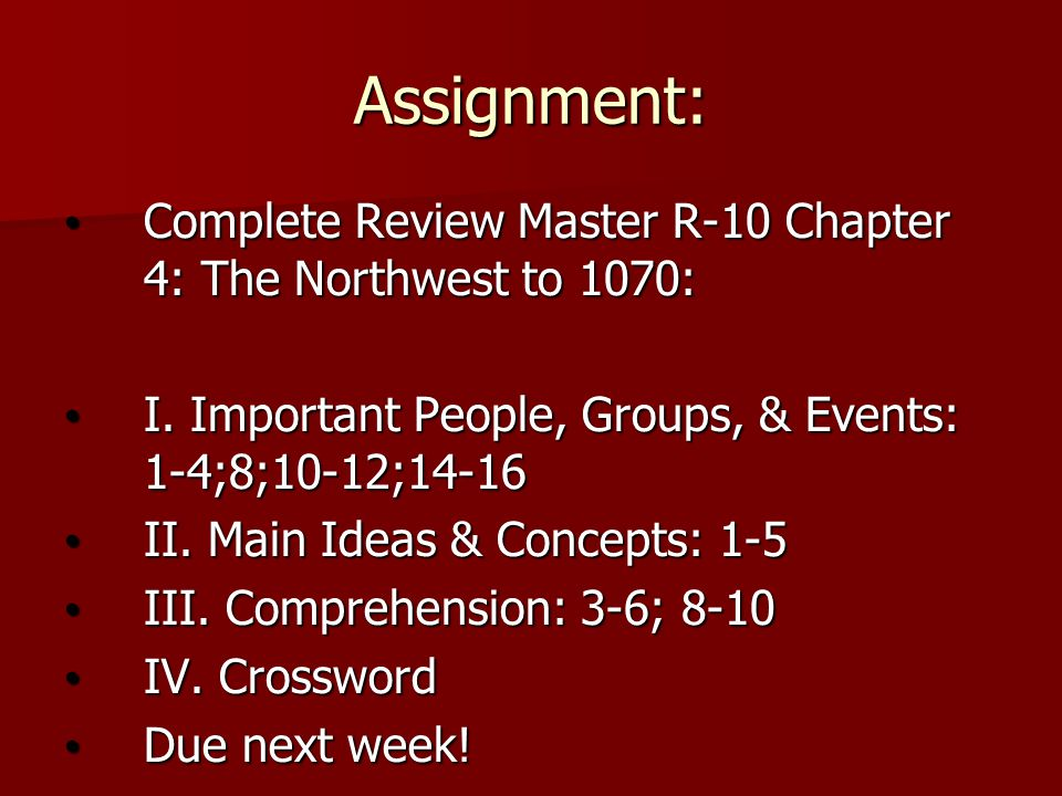 Assignment: Complete Review Master R-10 Chapter 4: The Northwest to 1070: I. Important People, Groups, & Events: 1-4;8;10-12;14-16.