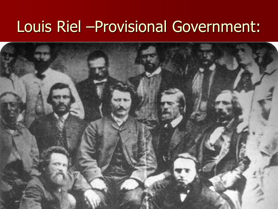 Louis Riel –Provisional Government: