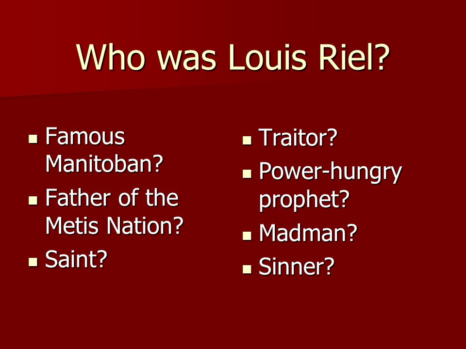 Who was Louis Riel Famous Manitoban Traitor Power-hungry prophet