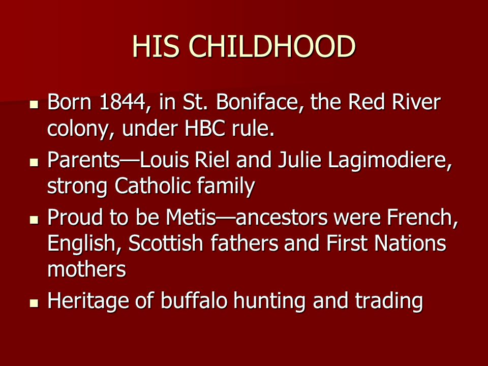 HIS CHILDHOOD Born 1844, in St. Boniface, the Red River colony, under HBC rule. Parents—Louis Riel and Julie Lagimodiere, strong Catholic family.