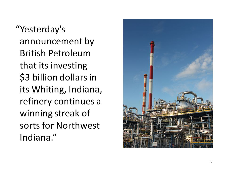 Yesterday s announcement by British Petroleum that its investing $3 billion dollars in its Whiting, Indiana, refinery continues a winning streak of sorts for Northwest Indiana.
