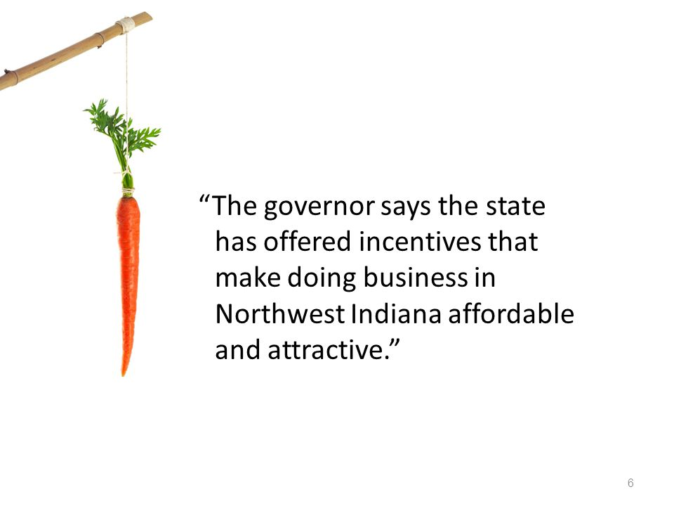 The governor says the state has offered incentives that make doing business in Northwest Indiana affordable and attractive.
