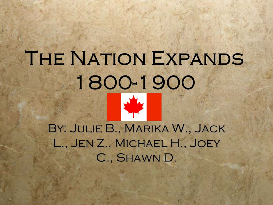 The Nation Expands 1800-1900 By: Julie B., Marika W., Jack L., Jen Z., Michael H., Joey C., Shawn D.