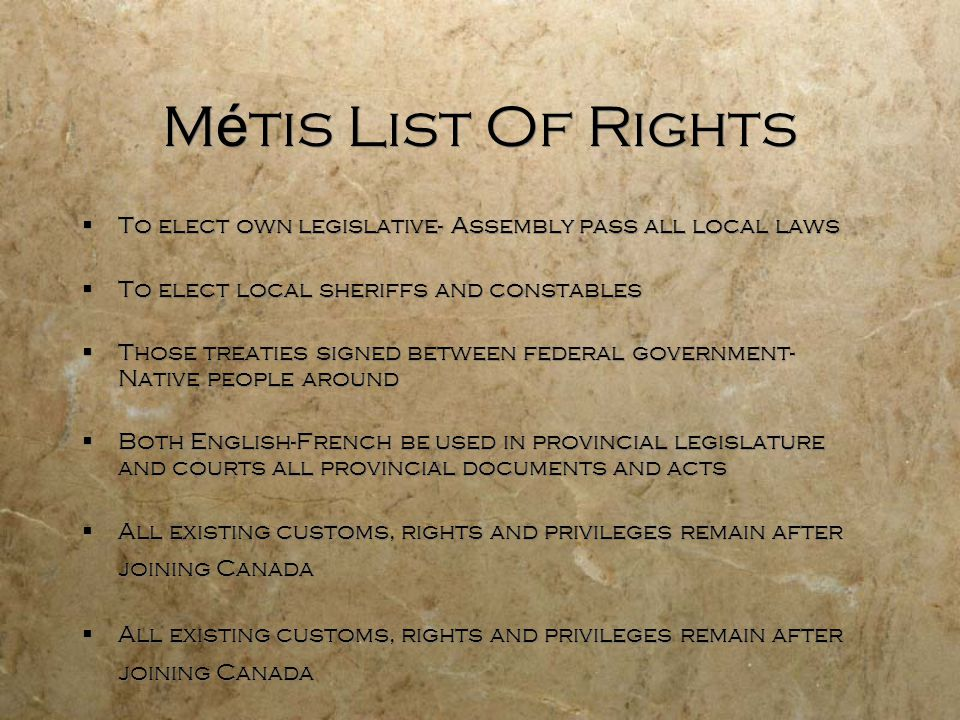 Métis List Of Rights To elect own legislative- Assembly pass all local laws. To elect local sheriffs and constables.