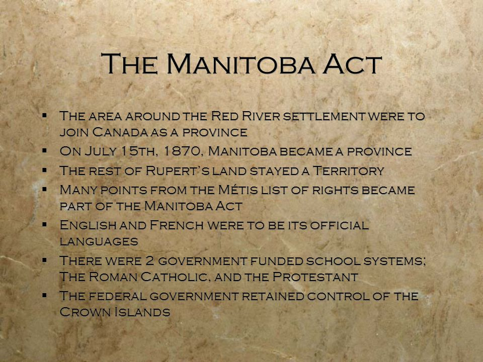 The Manitoba Act The area around the Red River settlement were to join Canada as a province. On July 15th, 1870, Manitoba became a province.