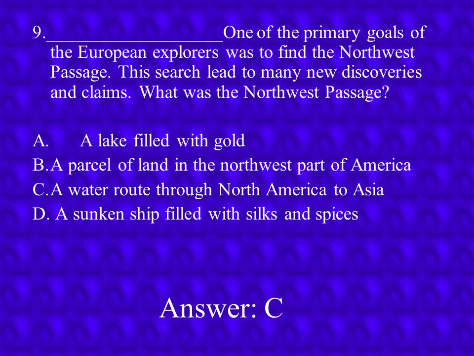 9.___________________One of the primary goals of the European explorers was to find the Northwest Passage. This search lead to many new discoveries and claims. What was the Northwest Passage
