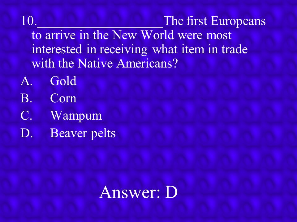 10.___________________The first Europeans to arrive in the New World were most interested in receiving what item in trade with the Native Americans