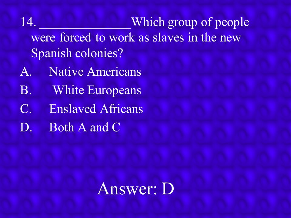 14. ______________Which group of people were forced to work as slaves in the new Spanish colonies