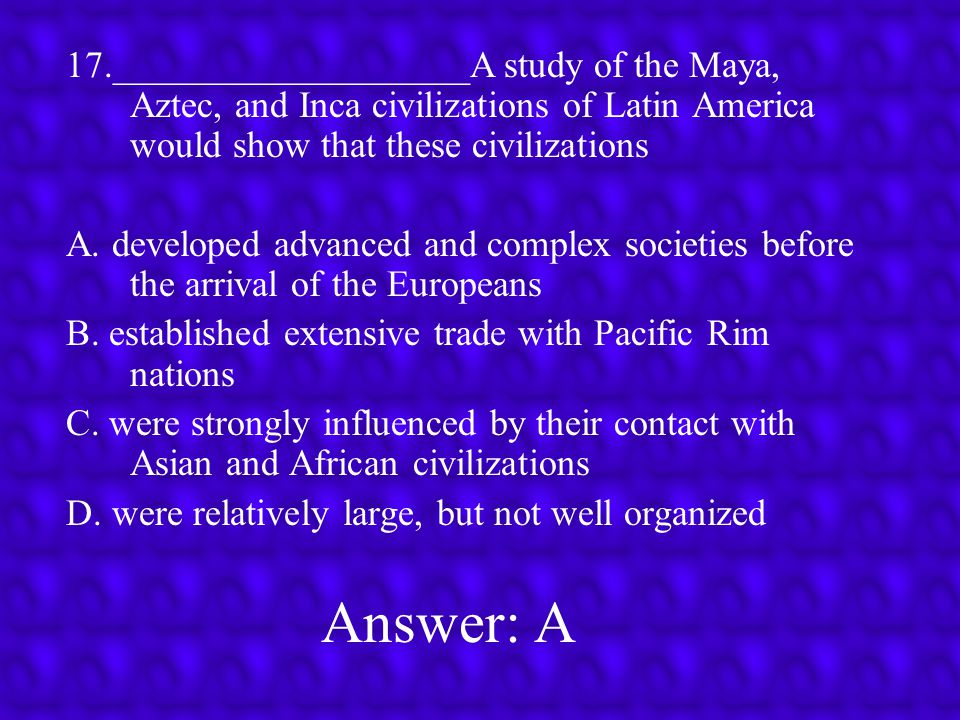 17.___________________A study of the Maya, Aztec, and Inca civilizations of Latin America would show that these civilizations
