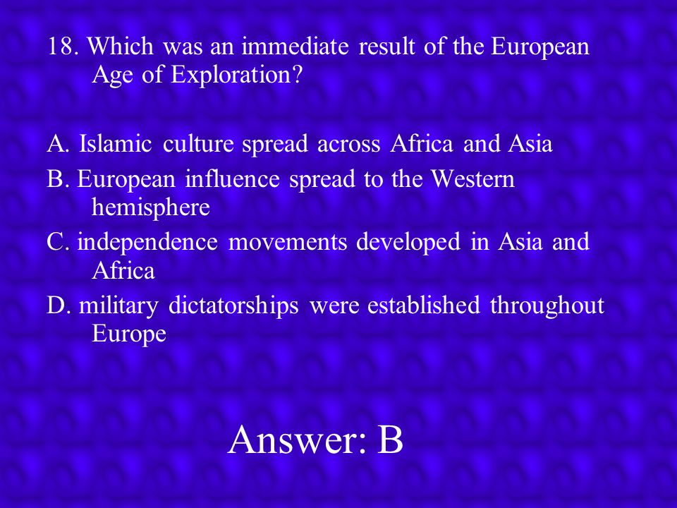 18. Which was an immediate result of the European Age of Exploration