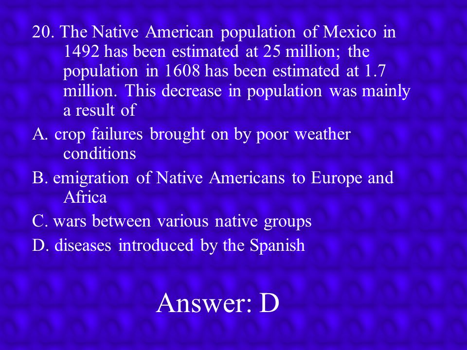 20. The Native American population of Mexico in 1492 has been estimated at 25 million; the population in 1608 has been estimated at 1.7 million. This decrease in population was mainly a result of