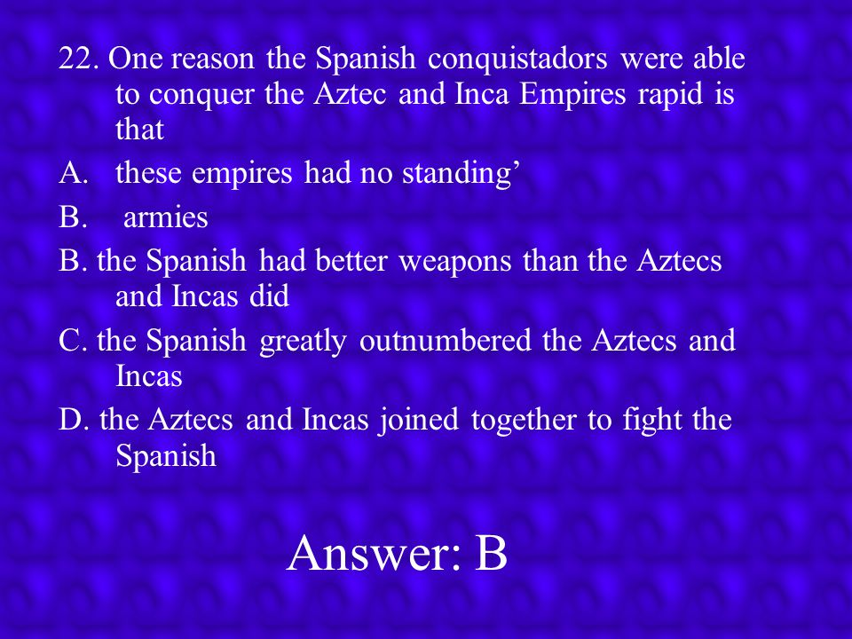 22. One reason the Spanish conquistadors were able to conquer the Aztec and Inca Empires rapid is that