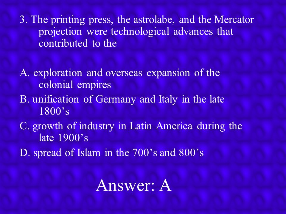 3. The printing press, the astrolabe, and the Mercator projection were technological advances that contributed to the