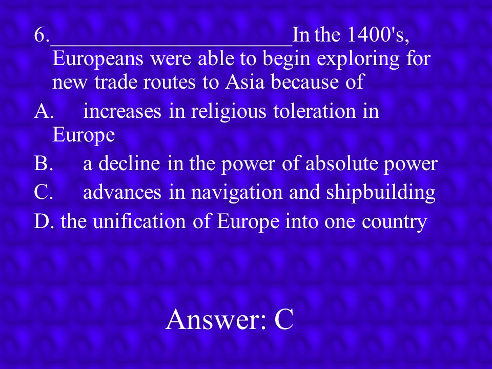 6.______________________In the 1400 s, Europeans were able to begin exploring for new trade routes to Asia because of