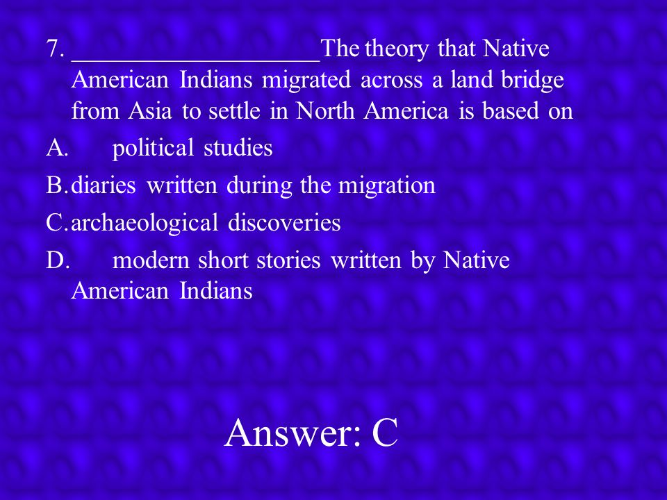 7. ___________________The theory that Native American Indians migrated across a land bridge from Asia to settle in North America is based on