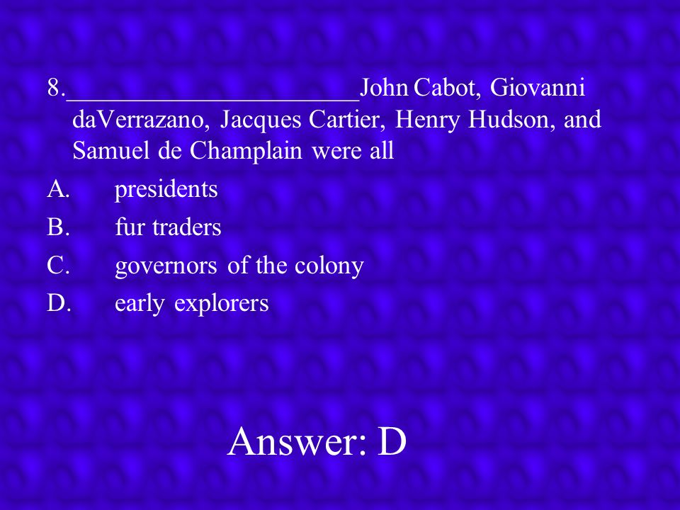 8.______________________John Cabot, Giovanni daVerrazano, Jacques Cartier, Henry Hudson, and Samuel de Champlain were all
