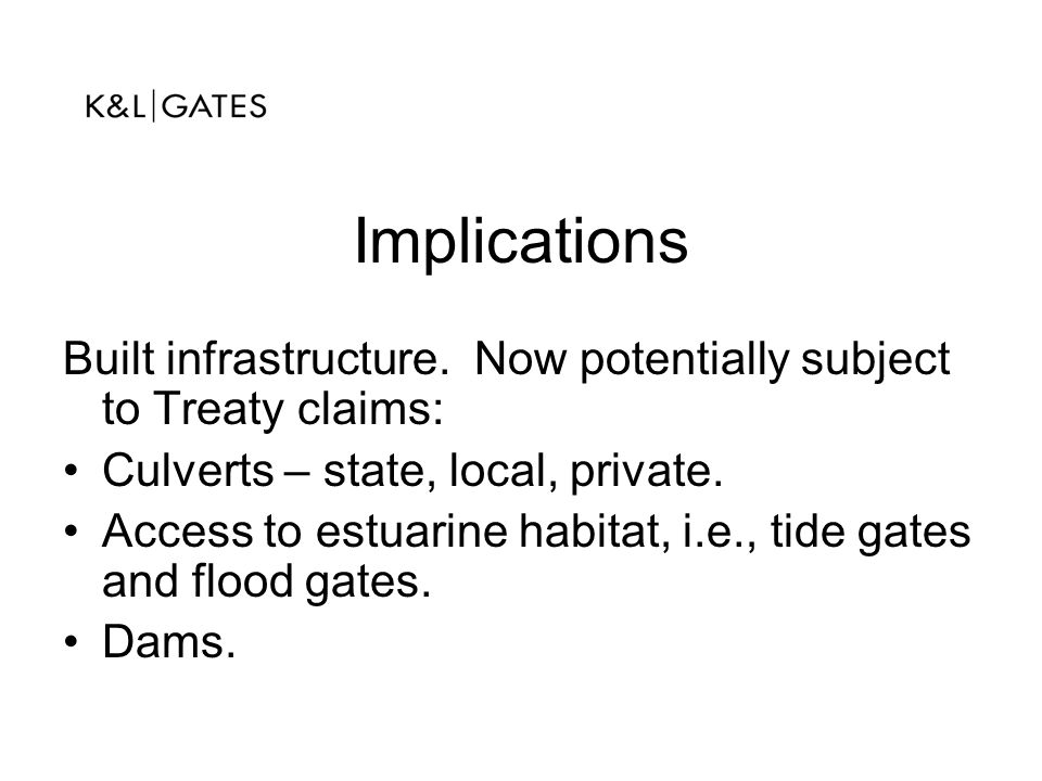 Implications Built infrastructure. Now potentially subject to Treaty claims: Culverts – state, local, private.