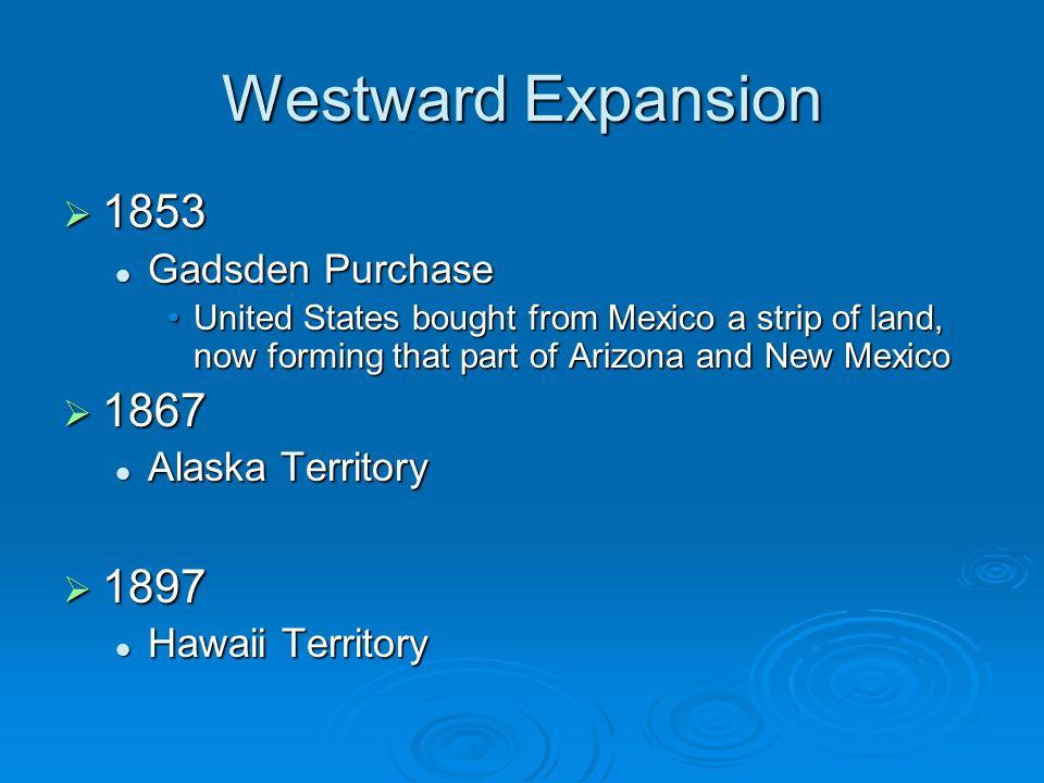 Westward Expansion 1853 1867 1897 Gadsden Purchase Alaska Territory