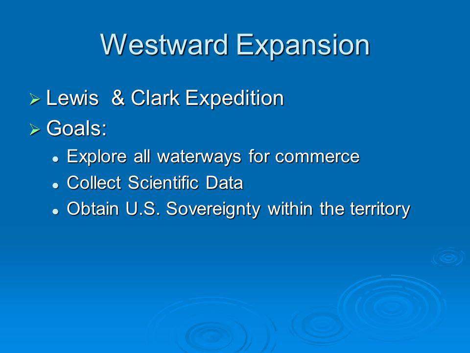 Westward Expansion Lewis & Clark Expedition Goals: