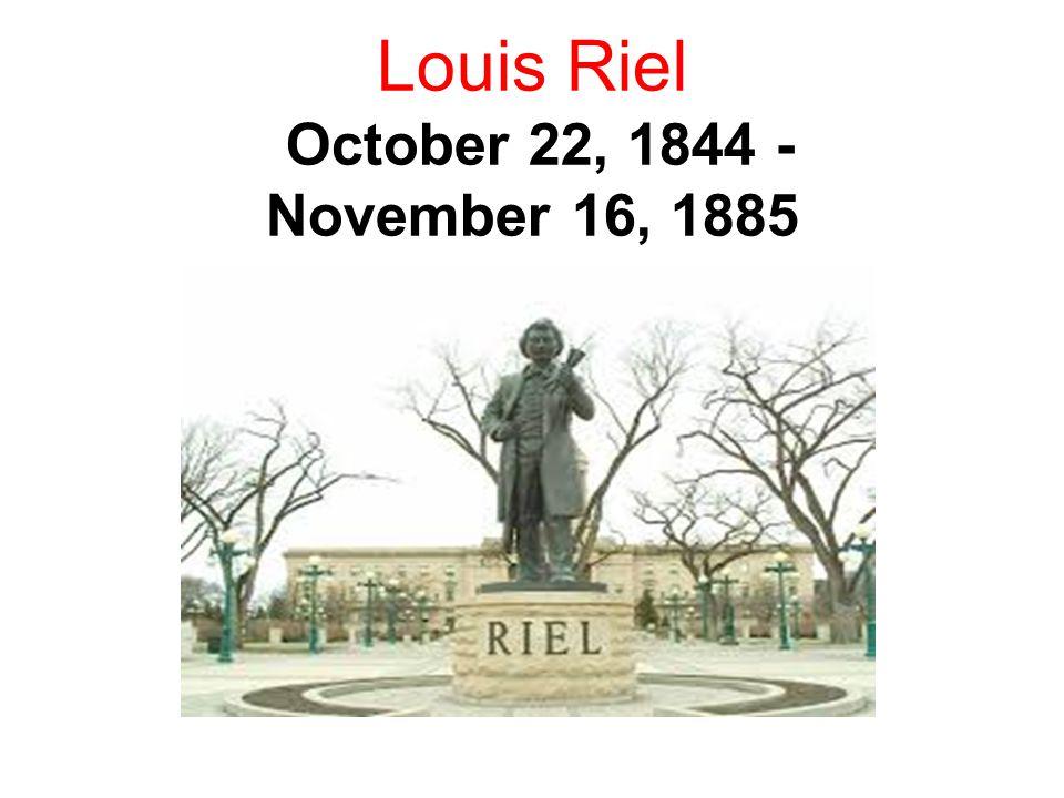 Louis Riel October 22, 1844 - November 16, 1885