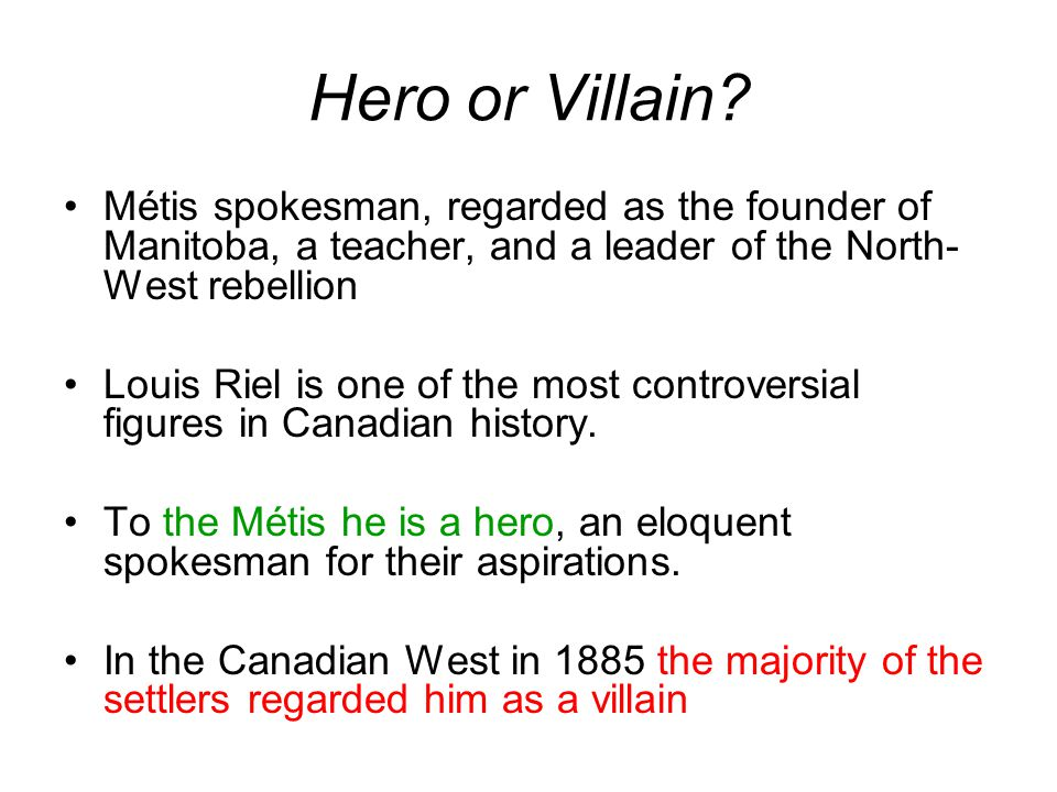 Hero or Villain Métis spokesman, regarded as the founder of Manitoba, a teacher, and a leader of the North-West rebellion.