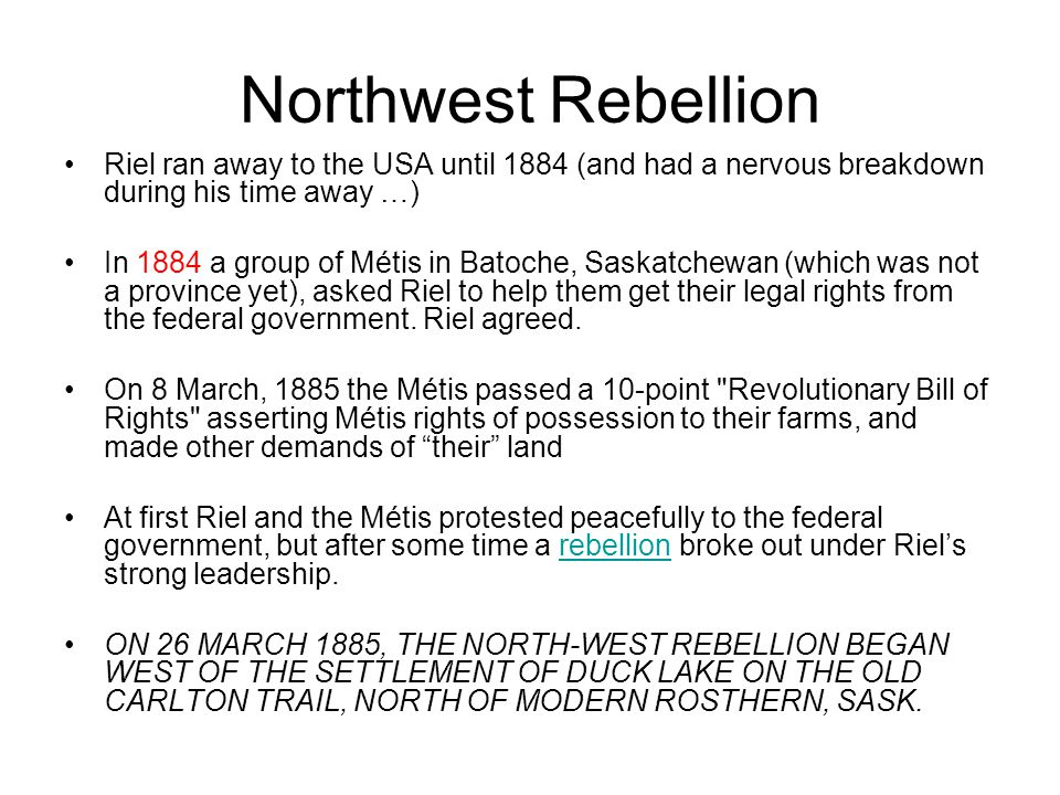 Northwest Rebellion Riel ran away to the USA until 1884 (and had a nervous breakdown during his time away …)