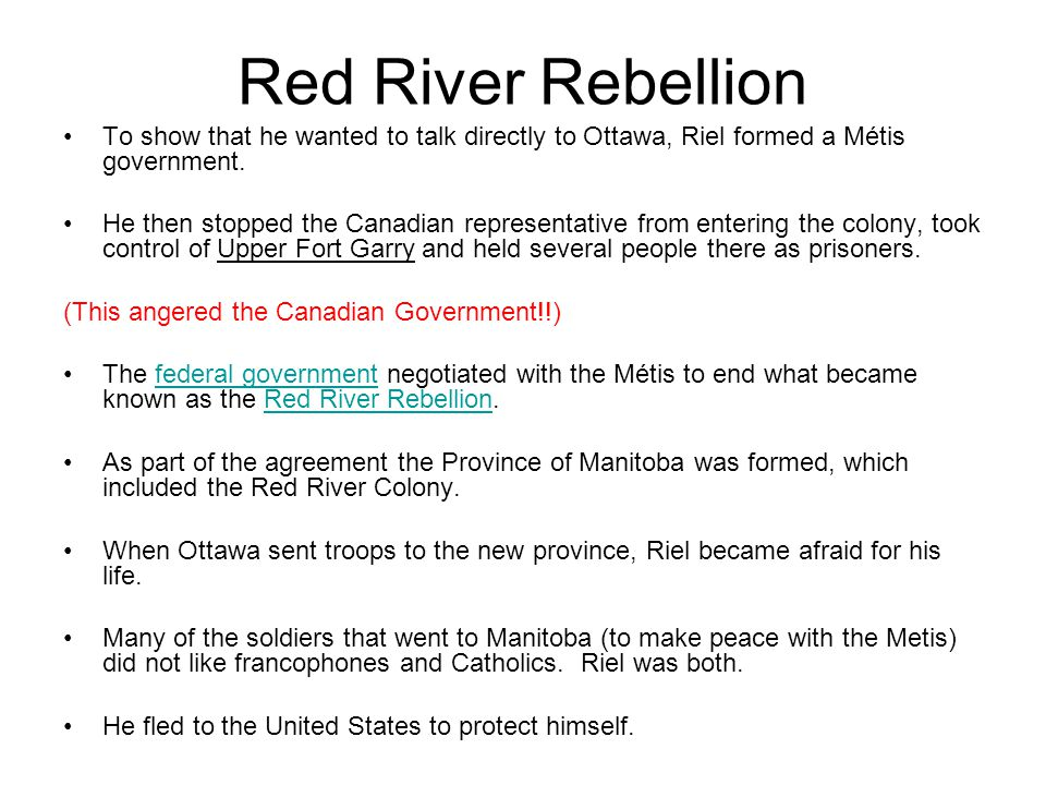 Red River Rebellion To show that he wanted to talk directly to Ottawa, Riel formed a Métis government.