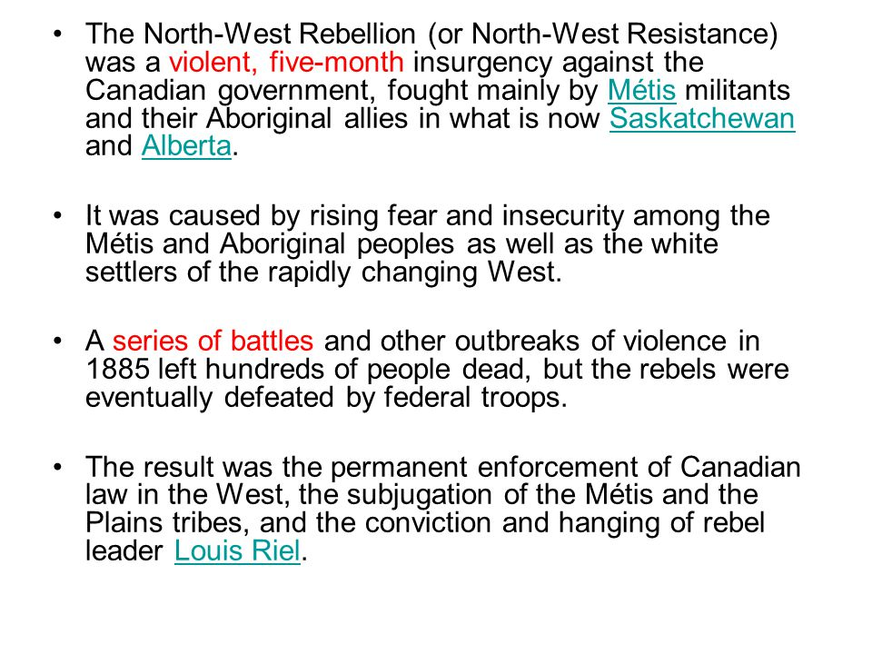 The North-West Rebellion (or North-West Resistance) was a violent, five-month insurgency against the Canadian government, fought mainly by Métis militants and their Aboriginal allies in what is now Saskatchewan and Alberta.