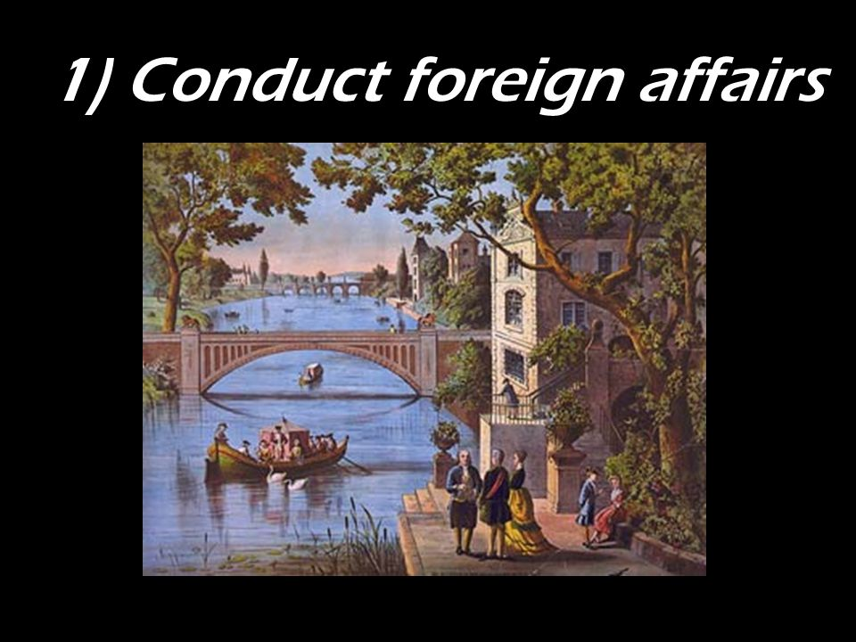 1) Conduct foreign affairs