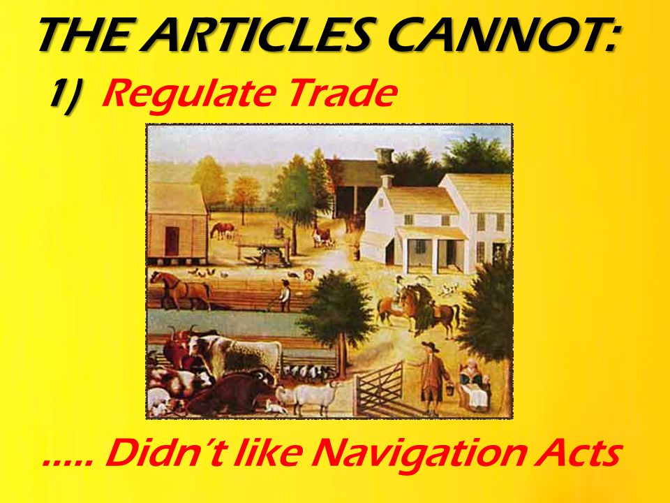 THE ARTICLES CANNOT: Regulate Trade ….. Didn't like Navigation Acts