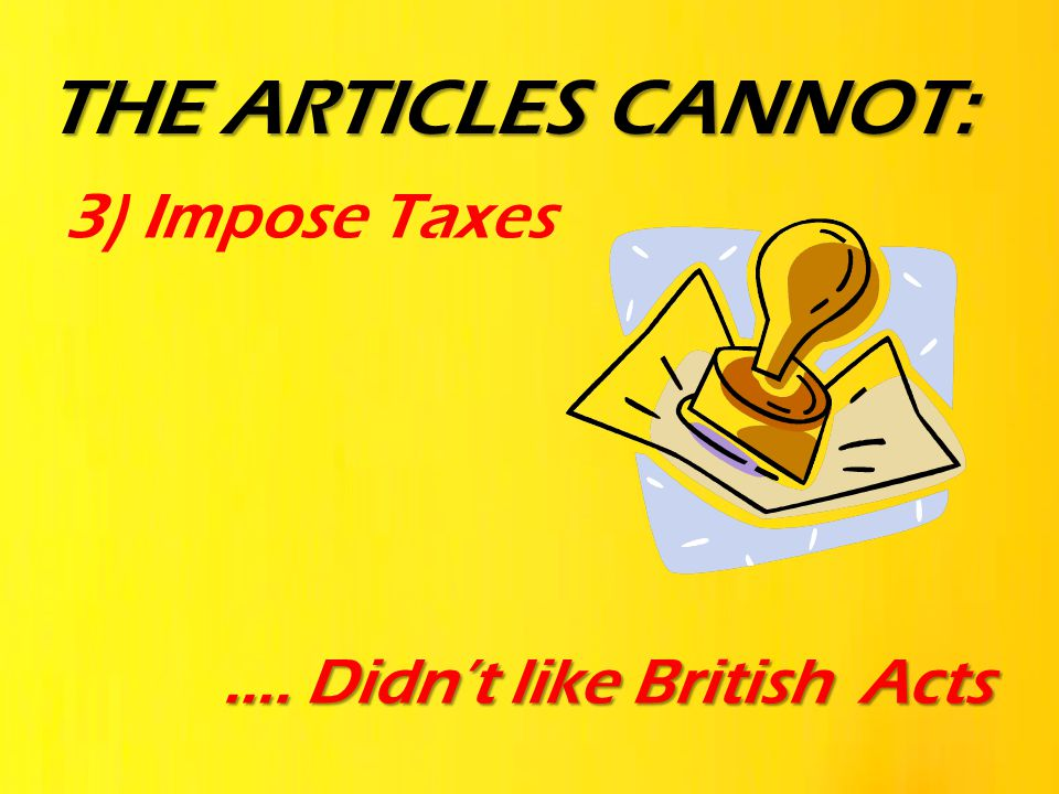 THE ARTICLES CANNOT: 3) Impose Taxes …. Didn't like British Acts