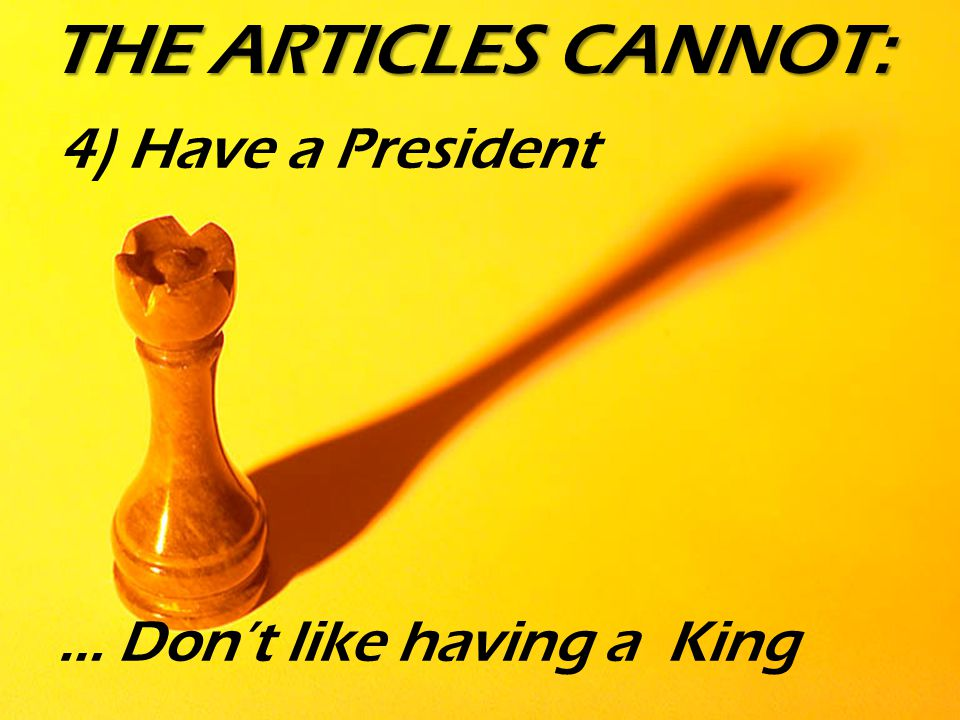 THE ARTICLES CANNOT: 4) Have a President … Don't like having a King