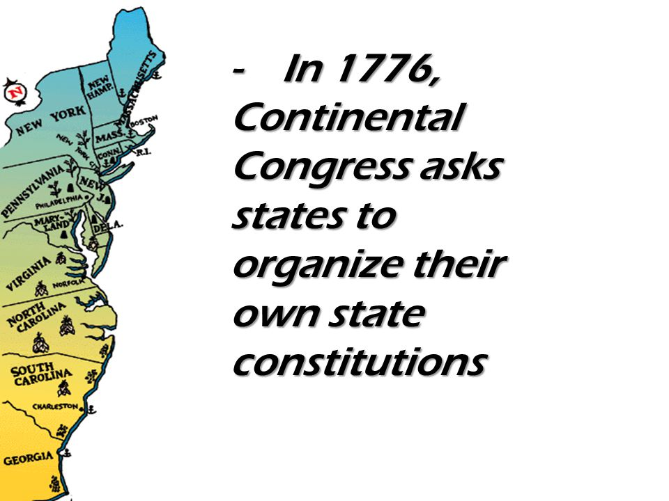 - In 1776, Continental Congress asks states to organize their own state constitutions