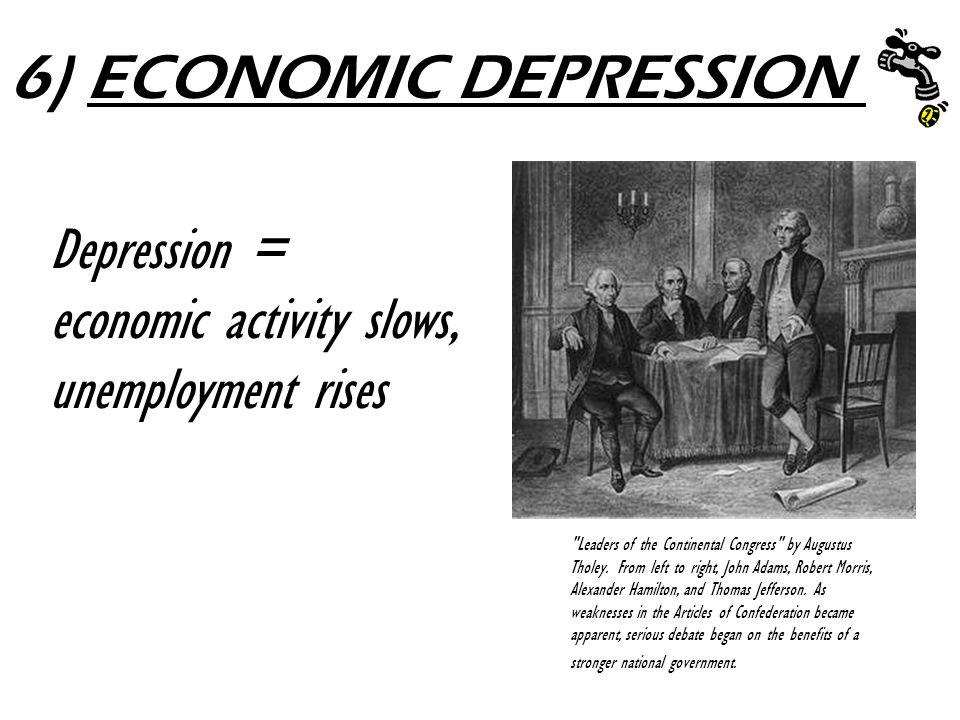 6) ECONOMIC DEPRESSION Depression = economic activity slows, unemployment rises.