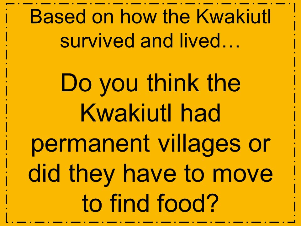 Based on how the Kwakiutl survived and lived…