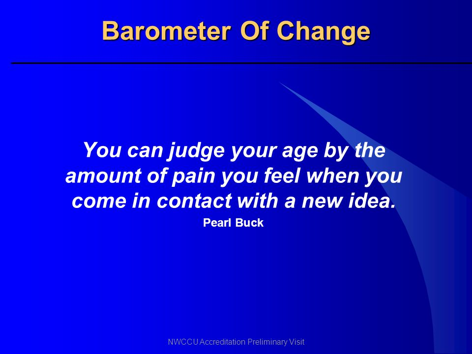 Barometer Of Change You can judge your age by the amount of pain you feel when you come in contact with a new idea.