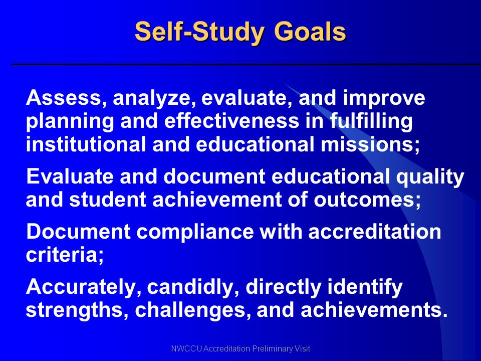 Self-Study Goals Assess, analyze, evaluate, and improve planning and effectiveness in fulfilling institutional and educational missions;