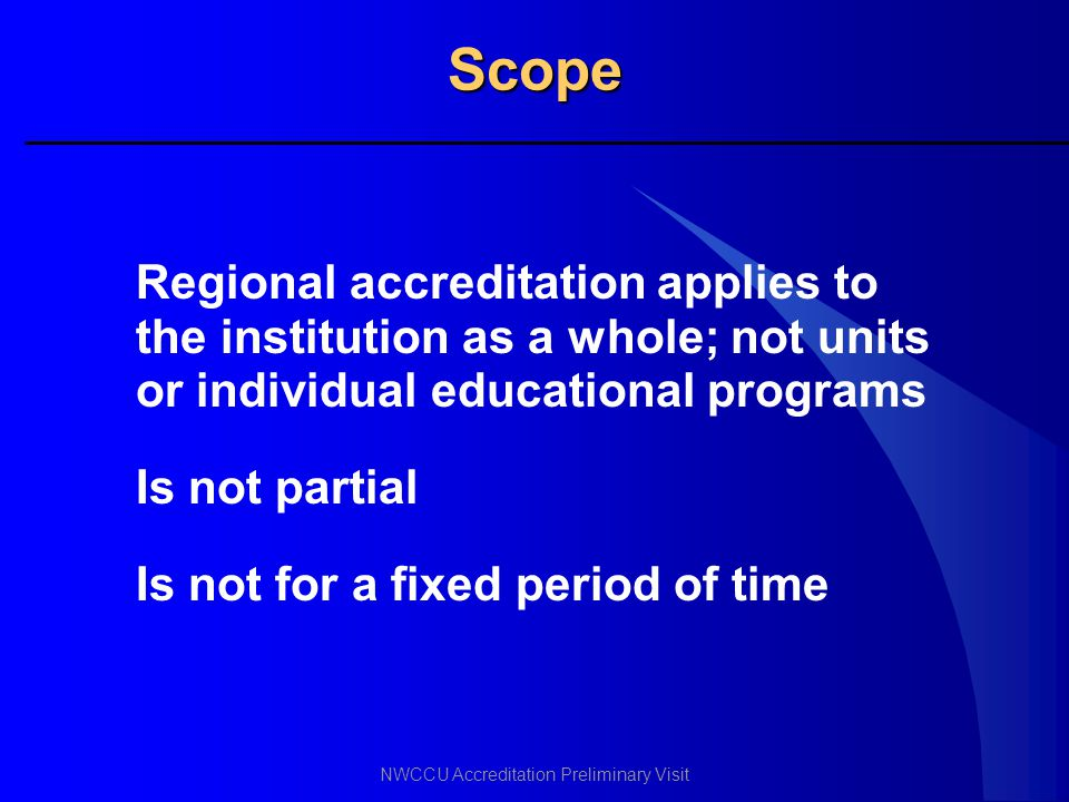 Scope Regional accreditation applies to the institution as a whole; not units or individual educational programs.