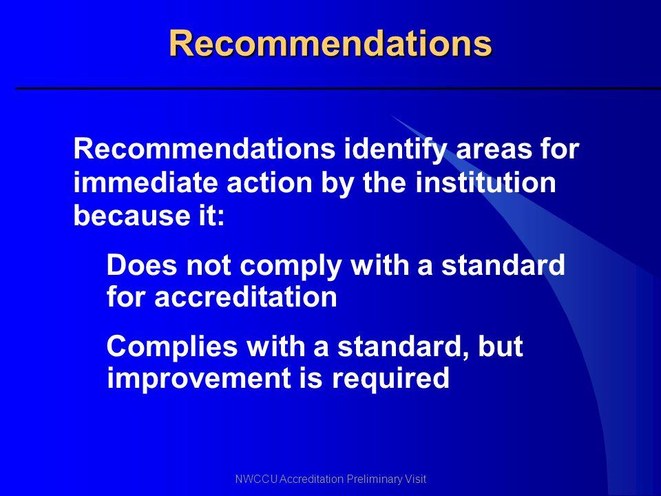 Recommendations Recommendations identify areas for immediate action by the institution because it: Does not comply with a standard for accreditation.
