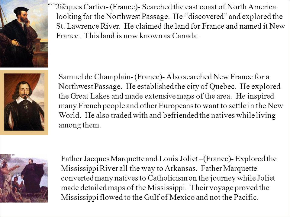 Jacques Cartier- (France)- Searched the east coast of North America looking for the Northwest Passage. He discovered and explored the St. Lawrence River. He claimed the land for France and named it New France. This land is now known as Canada.