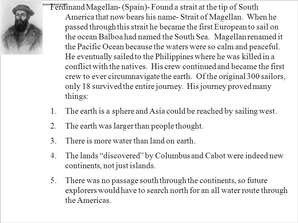 Ferdinand Magellan- (Spain)- Found a strait at the tip of South America that now bears his name- Strait of Magellan. When he passed through this strait he became the first European to sail on the ocean Balboa had named the South Sea. Magellan renamed it the Pacific Ocean because the waters were so calm and peaceful. He eventually sailed to the Philippines where he was killed in a conflict with the natives. His crew continued and became the first crew to ever circumnavigate the earth. Of the original 300 sailors, only 18 survived the entire journey. His journey proved many things: