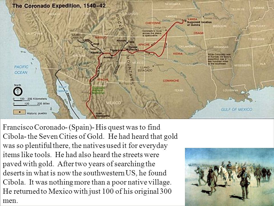 Francisco Coronado- (Spain)- His quest was to find Cibola- the Seven Cities of Gold.