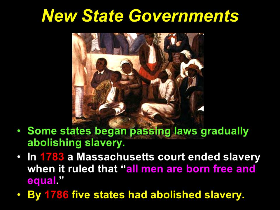 New State Governments Some states began passing laws gradually abolishing slavery.