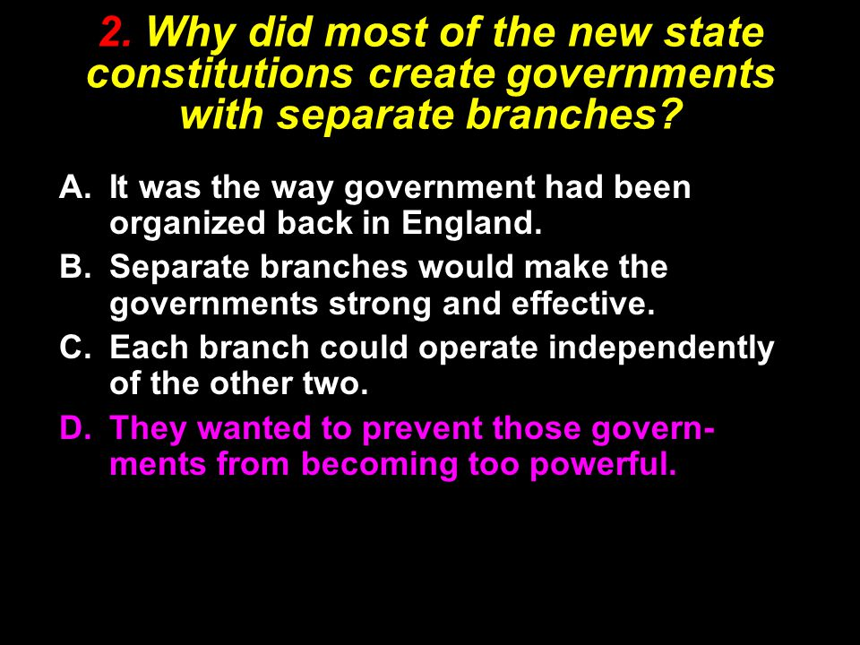 2. Why did most of the new state constitutions create governments with separate branches