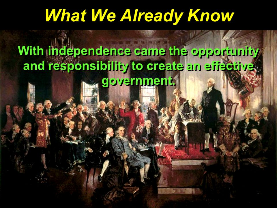 What We Already Know With independence came the opportunity and responsibility to create an effective government.