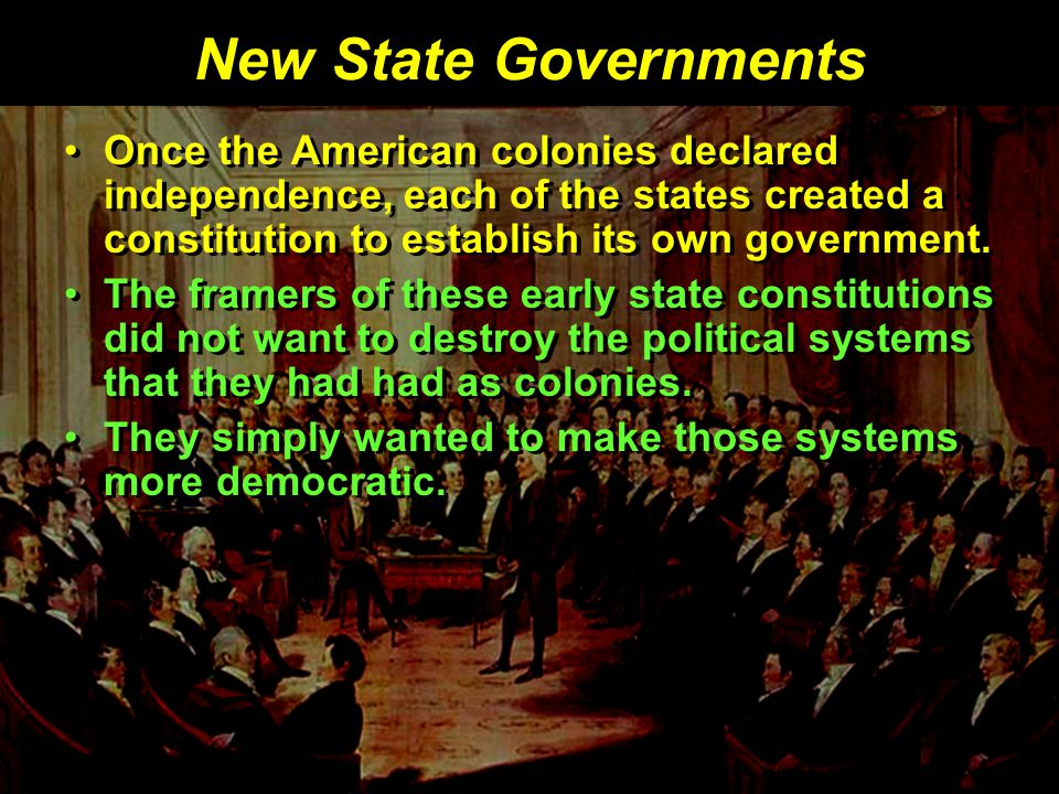 New State Governments Once the American colonies declared independence, each of the states created a constitution to establish its own government.