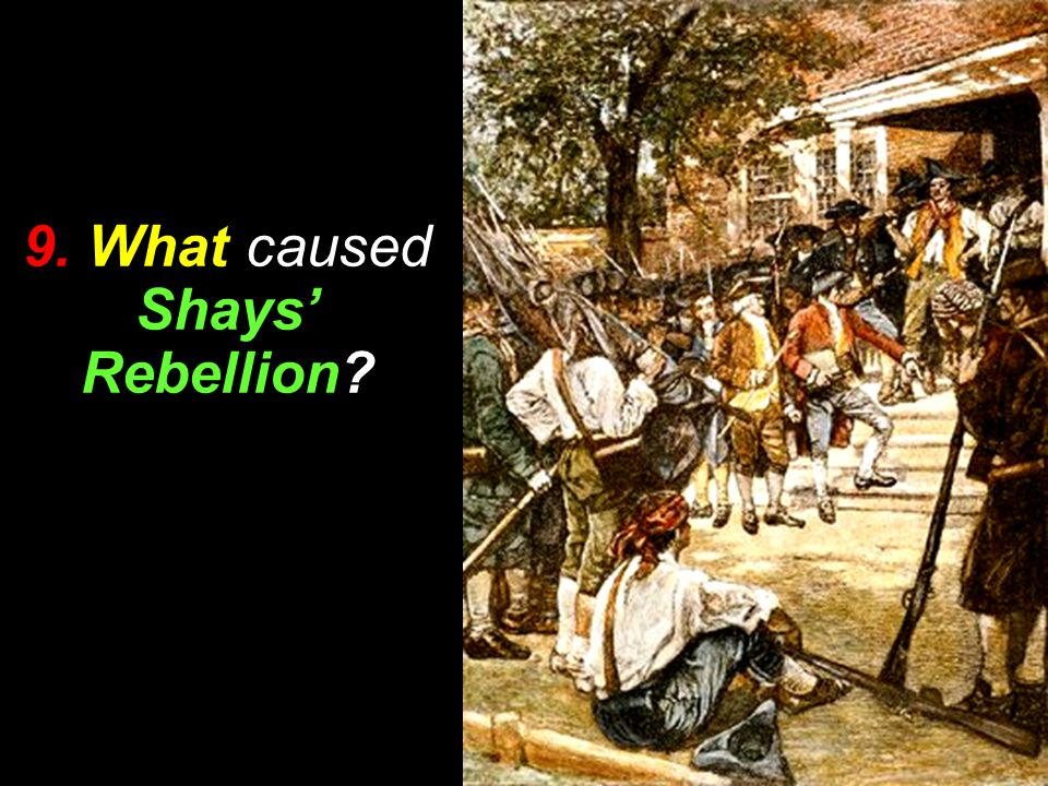 9. What caused Shays' Rebellion
