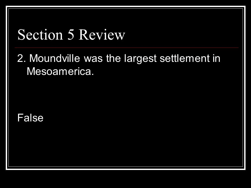 Section 5 Review 2. Moundville was the largest settlement in Mesoamerica. False
