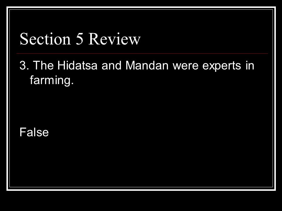 Section 5 Review 3. The Hidatsa and Mandan were experts in farming.